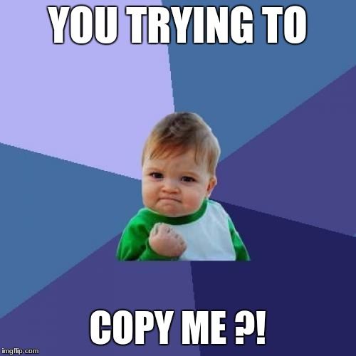Success Kid Meme | YOU TRYING TO COPY ME ?! | image tagged in memes,success kid | made w/ Imgflip meme maker