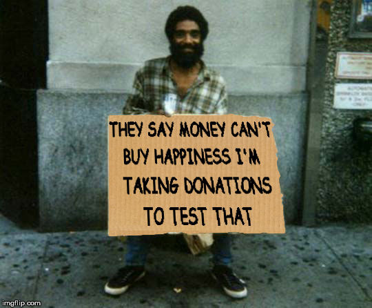 I should set up a GOFUNDME page to do my own, independent research | THEY SAY MONEY CAN'T BUY HAPPINESS I'M TAKING DONATIONS TO TEST THAT | image tagged in panhandler,begging,appealing for cash | made w/ Imgflip meme maker