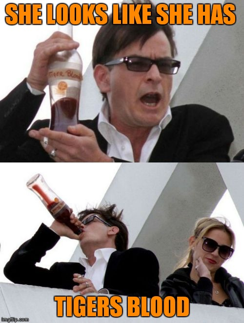 Charlie Sheen none of your business | SHE LOOKS LIKE SHE HAS TIGERS BLOOD | image tagged in charlie sheen none of your business | made w/ Imgflip meme maker