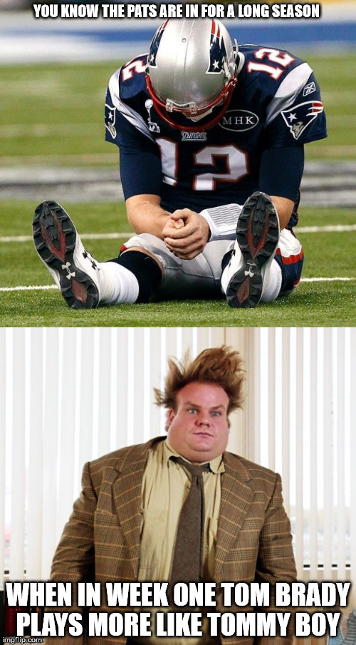 tommy boy | YOU KNOW THE PATS ARE IN FOR A LONG SEASON WHEN IN WEEK ONE TOM BRADY PLAYS MORE LIKE TOMMY BOY | image tagged in tom brady,new england patriots,patriots,nfl,nfl football,nfl memes | made w/ Imgflip meme maker