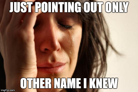 First World Problems Meme | JUST POINTING OUT ONLY OTHER NAME I KNEW | image tagged in memes,first world problems | made w/ Imgflip meme maker