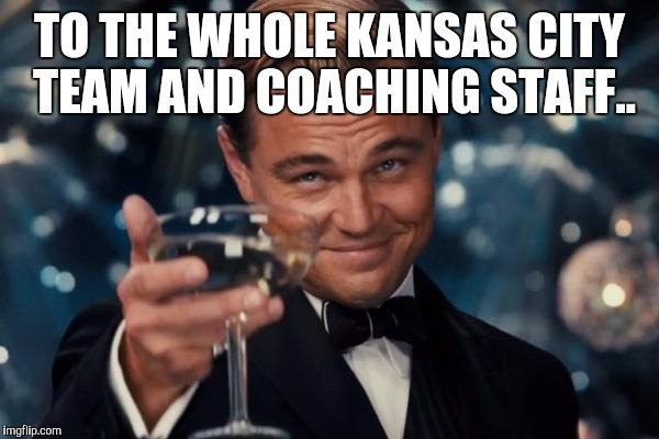 Leonardo Dicaprio Cheers Meme | TO THE WHOLE KANSAS CITY TEAM AND COACHING STAFF.. | image tagged in memes,leonardo dicaprio cheers | made w/ Imgflip meme maker