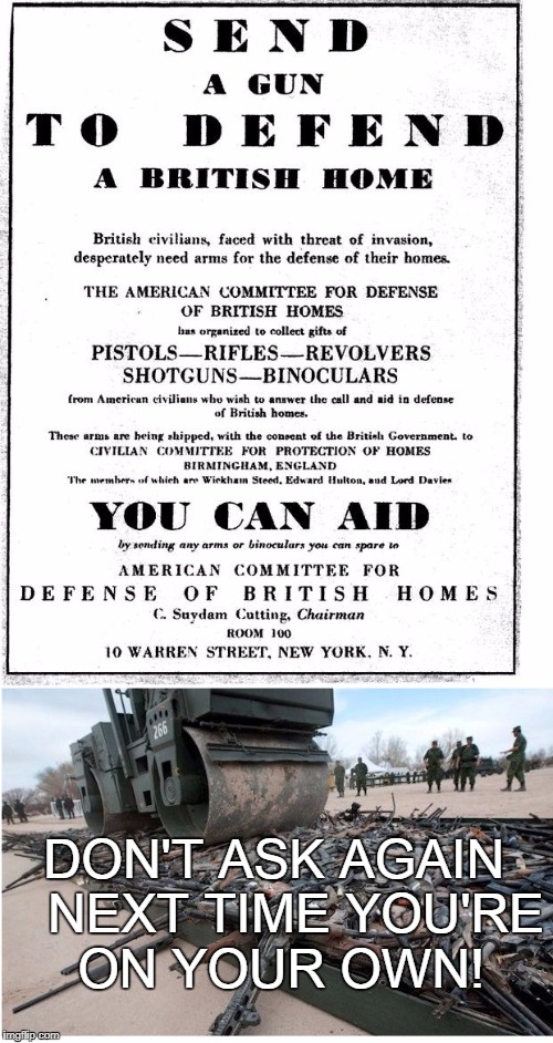 Guns for Britain | DON'T ASK AGAIN   NEXT TIME YOU'RE ON YOUR OWN! | image tagged in gun confiscation,gun control,save us | made w/ Imgflip meme maker