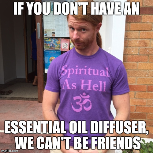 You will be diffused  | IF YOU DON'T HAVE AN ESSENTIAL OIL DIFFUSER, WE CAN'T BE FRIENDS | image tagged in jp sears the spiritual guy,hippie,enlightened,meme,stupid | made w/ Imgflip meme maker