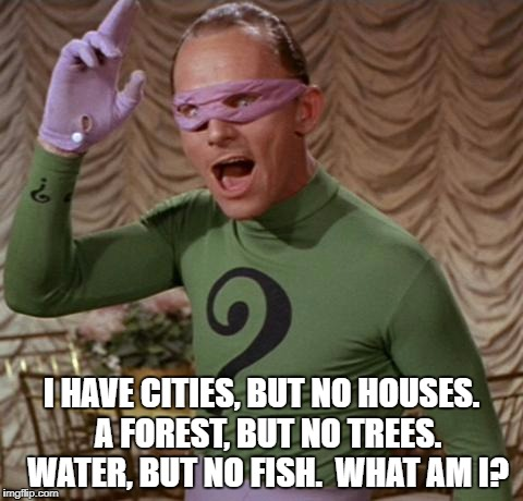 Riddler | I HAVE CITIES, BUT NO HOUSES.  A FOREST, BUT NO TREES.  WATER, BUT NO FISH.  WHAT AM I? | image tagged in riddler | made w/ Imgflip meme maker