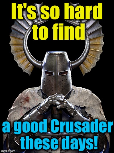 It's so hard to find a good Crusader these days! | made w/ Imgflip meme maker