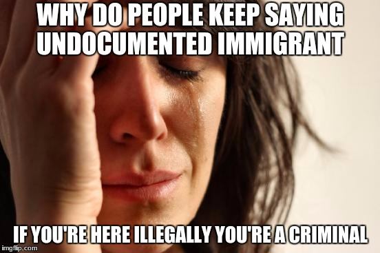 First World Problems Meme | WHY DO PEOPLE KEEP SAYING UNDOCUMENTED IMMIGRANT IF YOU'RE HERE ILLEGALLY YOU'RE A CRIMINAL | image tagged in memes,first world problems | made w/ Imgflip meme maker