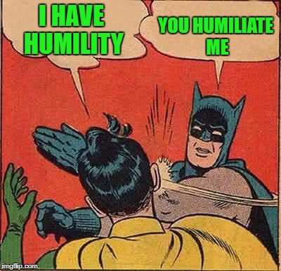 Batman Slapping Robin Meme | I HAVE HUMILITY YOU HUMILIATE ME | image tagged in memes,batman slapping robin | made w/ Imgflip meme maker
