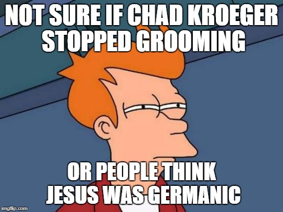 Futurama Fry Meme | NOT SURE IF CHAD KROEGER STOPPED GROOMING OR PEOPLE THINK JESUS WAS GERMANIC | image tagged in memes,futurama fry | made w/ Imgflip meme maker