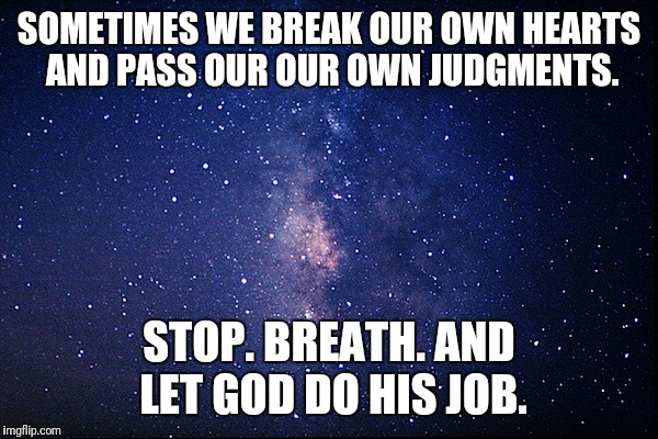 SOMETIMES WE BREAK OUR OWN HEARTS AND PASS OUR OUR OWN JUDGMENTS. STOP. BREATH. AND LET GOD DO HIS JOB. | image tagged in night sky | made w/ Imgflip meme maker