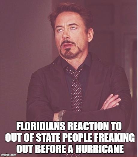 Face You Make Robert Downey Jr Meme | FLORIDIANS REACTION TO OUT OF STATE PEOPLE FREAKING OUT BEFORE A HURRICANE | image tagged in memes,face you make robert downey jr | made w/ Imgflip meme maker