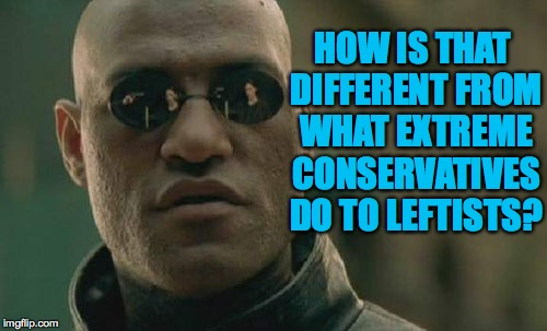 Matrix Morpheus Meme | HOW IS THAT DIFFERENT FROM WHAT EXTREME CONSERVATIVES DO TO LEFTISTS? | image tagged in memes,matrix morpheus | made w/ Imgflip meme maker