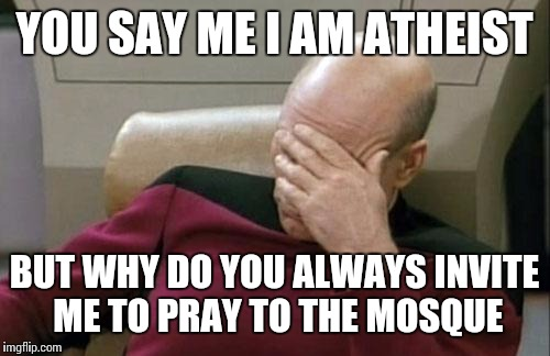 Captain Picard Facepalm Meme | YOU SAY ME I AM ATHEIST BUT WHY DO YOU ALWAYS INVITE ME TO PRAY TO THE MOSQUE | image tagged in memes,captain picard facepalm | made w/ Imgflip meme maker