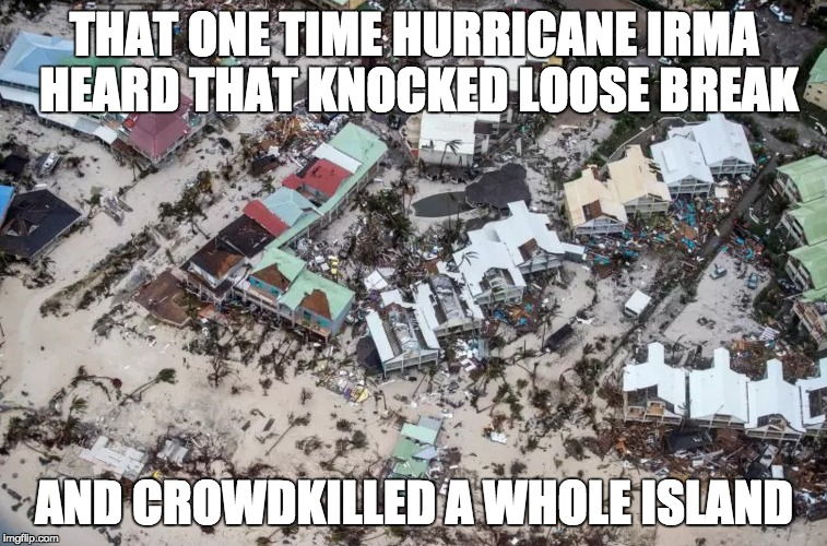 That one time hurricane Irma heard a Knocked Loose break | THAT ONE TIME HURRICANE IRMA HEARD THAT KNOCKED LOOSE BREAK AND CROWDKILLED A WHOLE ISLAND | image tagged in hurricane irma,dark humor,hardcore,beatdown | made w/ Imgflip meme maker