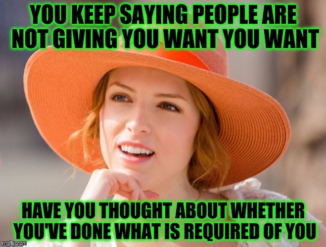 Some people think they're entitled to everything from others without ever doing their part or giving anything back | YOU KEEP SAYING PEOPLE ARE NOT GIVING YOU WANT YOU WANT HAVE YOU THOUGHT ABOUT WHETHER YOU'VE DONE WHAT IS REQUIRED OF YOU | image tagged in condescending kendrick,memes,immature,maturity,acim,entitlement | made w/ Imgflip meme maker