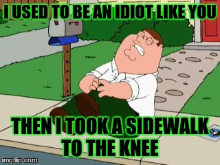 Peter griffen  | I USED TO BE AN IDIOT LIKE YOU THEN I TOOK A SIDEWALK TO THE KNEE | image tagged in peter griffen | made w/ Imgflip meme maker
