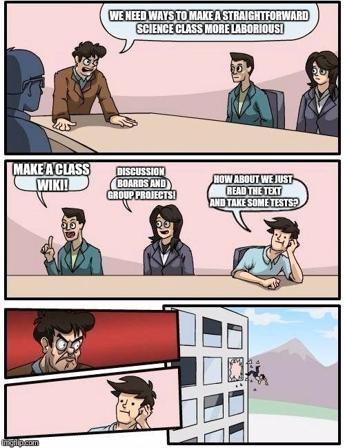 Modern School | WE NEED WAYS TO MAKE A STRAIGHTFORWARD SCIENCE CLASS MORE LABORIOUS! MAKE A CLASS WIKI! DISCUSSION BOARDS AND GROUP PROJECTS! HOW ABOUT WE J | image tagged in memes,boardroom meeting suggestion,college,grad school,class | made w/ Imgflip meme maker