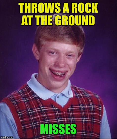Bad Luck Brian Meme | THROWS A ROCK AT THE GROUND MISSES | image tagged in memes,bad luck brian | made w/ Imgflip meme maker
