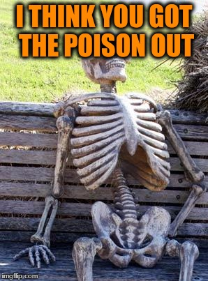 Waiting Skeleton Meme | I THINK YOU GOT THE POISON OUT | image tagged in memes,waiting skeleton | made w/ Imgflip meme maker