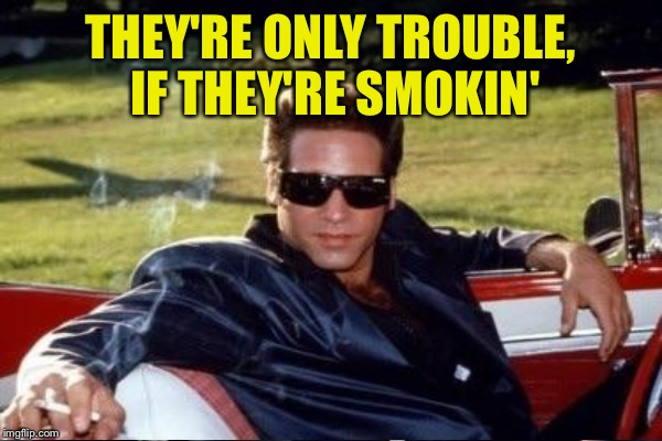 THEY'RE ONLY TROUBLE, IF THEY'RE SMOKIN' | made w/ Imgflip meme maker