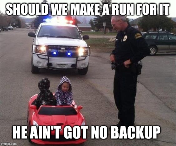 Kids | SHOULD WE MAKE A RUN FOR IT HE AIN'T GOT NO BACKUP | image tagged in running,cops,kids | made w/ Imgflip meme maker