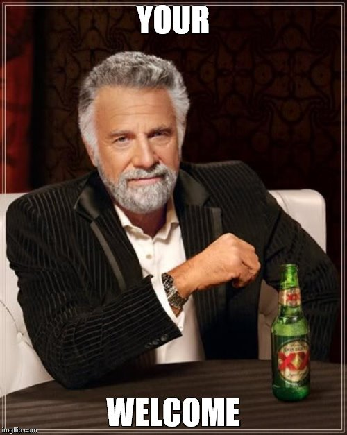 The Most Interesting Man In The World Meme | YOUR WELCOME | image tagged in memes,the most interesting man in the world | made w/ Imgflip meme maker