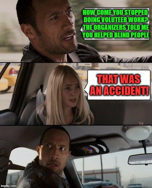 Or Was It? | HOW COME YOU STOPPED DOING VOLUTEER WORK? THE ORGANIZERS TOLD ME YOU HELPED BLIND PEOPLE THAT WAS AN ACCIDENT! | image tagged in memes,the rock driving | made w/ Imgflip meme maker