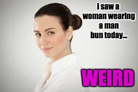 Woman With Manbun | i saw a woman wearing a man bun today... WEIRD | image tagged in manbun,man bun,darin barry | made w/ Imgflip meme maker