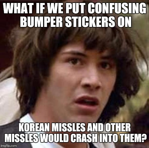 Conspiracy Keanu Meme | WHAT IF WE PUT CONFUSING BUMPER STICKERS ON KOREAN MISSLES AND OTHER MISSLES WOULD CRASH INTO THEM? | image tagged in memes,conspiracy keanu | made w/ Imgflip meme maker
