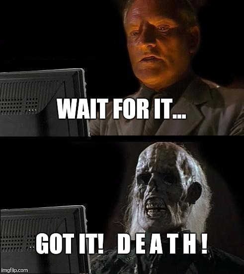 Ill Just Wait Here Meme | WAIT FOR IT... GOT IT!   D E A T H ! | image tagged in memes,ill just wait here | made w/ Imgflip meme maker