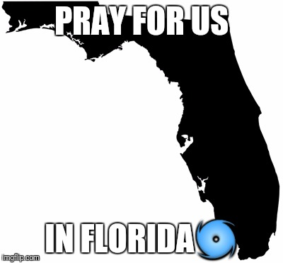 PRAY FOR US IN FLORIDA | image tagged in florida | made w/ Imgflip meme maker