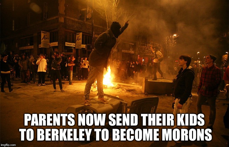 PARENTS NOW SEND THEIR KIDS TO BERKELEY TO BECOME MORONS | image tagged in berkeley riots | made w/ Imgflip meme maker