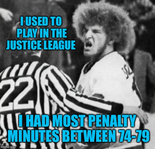 I USED TO PLAY IN THE JUSTICE LEAGUE I HAD MOST PENALTY MINUTES BETWEEN 74-79 | made w/ Imgflip meme maker