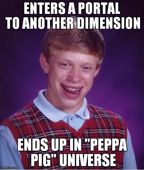 "Of all the thing that have happened to Bad Luck Brian so far,THIS one is officially the worst one! | ENTERS A PORTAL TO ANOTHER DIMENSION ENDS UP IN ""PEPPA PIG"" UNIVERSE 