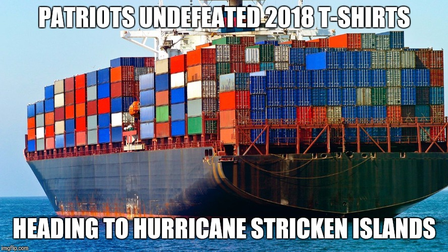PATRIOTS UNDEFEATED 2018 T-SHIRTS HEADING TO HURRICANE STRICKEN ISLANDS | image tagged in shipping containers | made w/ Imgflip meme maker