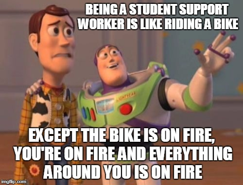 X, X Everywhere Meme | BEING A STUDENT SUPPORT WORKER IS LIKE RIDING A BIKE EXCEPT THE BIKE IS ON FIRE, YOU'RE ON FIRE AND EVERYTHING AROUND YOU IS ON FIRE | image tagged in memes,x x everywhere | made w/ Imgflip meme maker