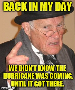 What did we do without satellites | BACK IN MY DAY WE DIDN'T KNOW THE HURRICANE WAS COMING, UNTIL IT GOT THERE. | image tagged in memes,back in my day | made w/ Imgflip meme maker