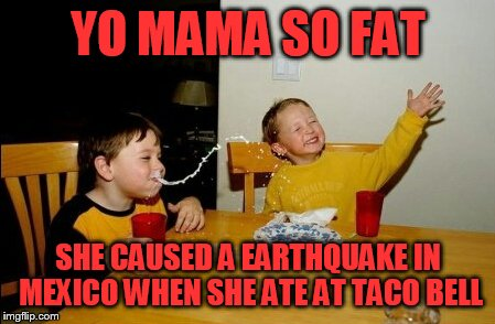 Yo Mamas So Fat Meme | YO MAMA SO FAT SHE CAUSED A EARTHQUAKE IN MEXICO WHEN SHE ATE AT TACO BELL | image tagged in memes,yo mamas so fat | made w/ Imgflip meme maker