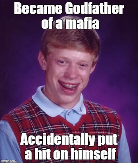 Who else but Bad Luck Brian!?  ^U^ | Became Godfather of a mafia Accidentally put a hit on himself | image tagged in memes,bad luck brian,godfather,mafia | made w/ Imgflip meme maker