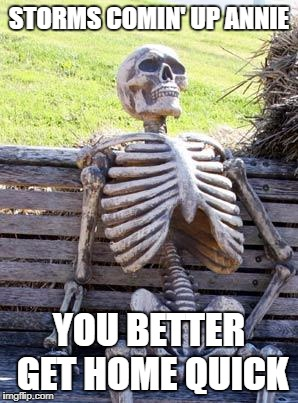 Waiting Skeleton Meme | STORMS COMIN' UP ANNIE YOU BETTER GET HOME QUICK | image tagged in memes,waiting skeleton | made w/ Imgflip meme maker