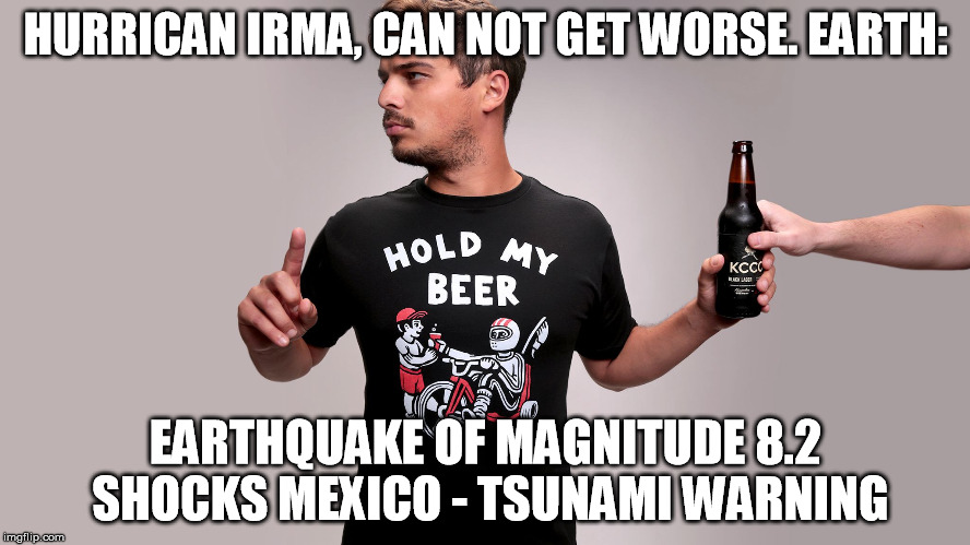 Hold my beer | HURRICAN IRMA, CAN NOT GET WORSE. EARTH: EARTHQUAKE OF MAGNITUDE 8.2 SHOCKS MEXICO - TSUNAMI WARNING | image tagged in hold my beer | made w/ Imgflip meme maker