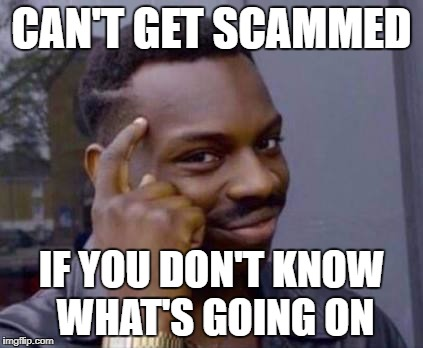 Smart black guy | CAN'T GET SCAMMED IF YOU DON'T KNOW WHAT'S GOING ON | image tagged in smart black guy | made w/ Imgflip meme maker