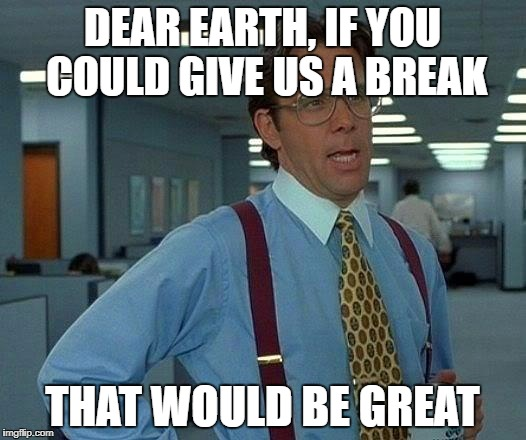 That Would Be Great Meme | DEAR EARTH, IF YOU COULD GIVE US A BREAK THAT WOULD BE GREAT | image tagged in memes,that would be great,AdviceAnimals | made w/ Imgflip meme maker