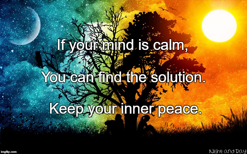 Peace of mind | If your mind is calm, Keep your inner peace. You can find the solution. | image tagged in peace of mind | made w/ Imgflip meme maker
