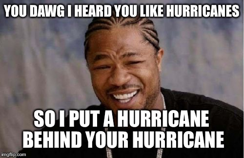 Yo Dawg Heard You Meme | YOU DAWG I HEARD YOU LIKE HURRICANES SO I PUT A HURRICANE BEHIND YOUR HURRICANE | image tagged in memes,yo dawg heard you,hurricane harvey,hurricane irma | made w/ Imgflip meme maker
