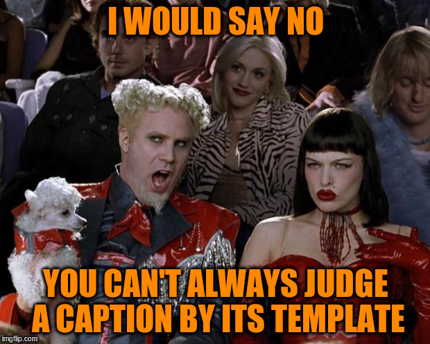 Mugatu So Hot Right Now Meme | I WOULD SAY NO YOU CAN'T ALWAYS JUDGE A CAPTION BY ITS TEMPLATE | image tagged in memes,mugatu so hot right now | made w/ Imgflip meme maker