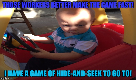 THOSE WORKERS BETTER MAKE THE GAME FAST! I HAVE A GAME OF HIDE-AND-SEEK TO GO TO! | made w/ Imgflip meme maker