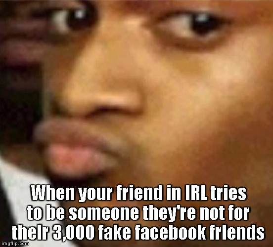Fake ass | When your friend in IRL tries to be someone they're not for their 3,000 fake facebook friends | image tagged in srsly,plz,bitch,i know you | made w/ Imgflip meme maker