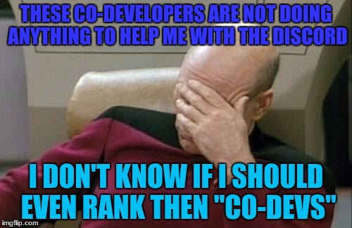 "I don't even know what to do with them I had to do half the discord myself! and it ain't easy | THESE CO-DEVELOPERS ARE NOT DOING ANYTHING TO HELP ME WITH THE DISCORD I DON'T KNOW IF I SHOULD EVEN RANK THEN ""CO-DEVS"" 