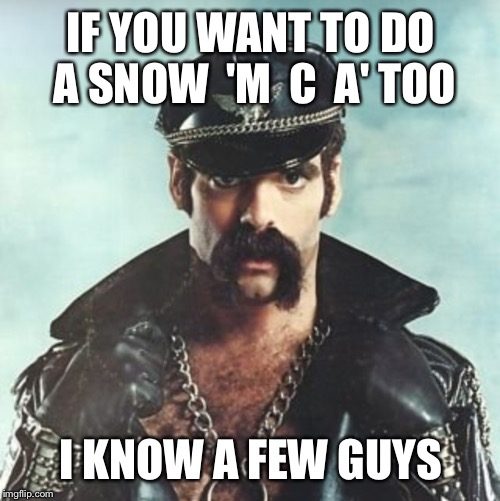 IF YOU WANT TO DO A SNOW  'M  C  A' TOO I KNOW A FEW GUYS | made w/ Imgflip meme maker